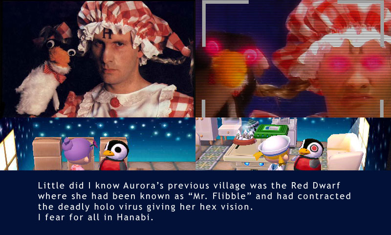 "Little did I know Aurora's previous village was the Red Dwarf where she had been known as ""Mr. Flibble"" and had contracted the deadly holo virus giving her hex vision. I fear for all in Hanabi."